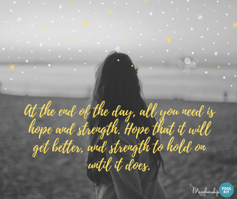 """Free inspirational quote graphics from Membership Toolkit. Reads, """"At the end of the day, all you need is hope and strength. Hope that it will get better and strength to hold on until it does."""""""