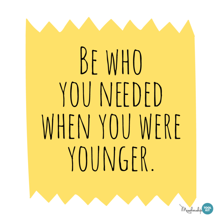 Free inspirational quote graphics from Membership Toolkit. Reads Be Who You Needed When You were Younger.